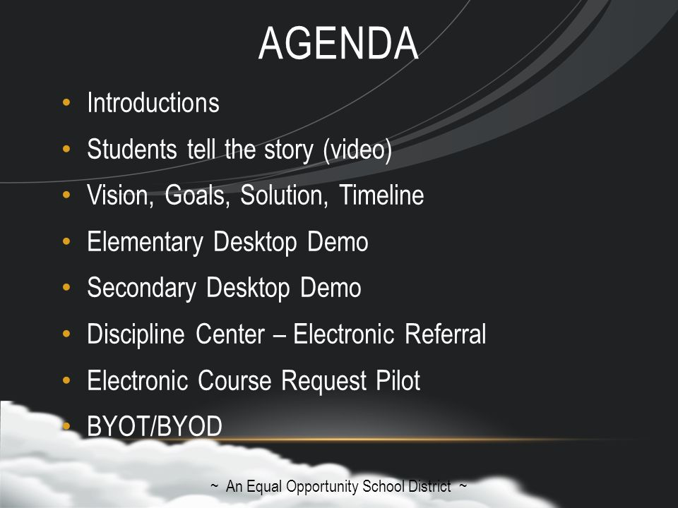 AGENDA Introductions Students tell the story (video) Vision, Goals, Solution, Timeline Elementary Desktop Demo Secondary Desktop Demo Discipline Center – Electronic Referral Electronic Course Request Pilot BYOT/BYOD ~ An Equal Opportunity School District ~