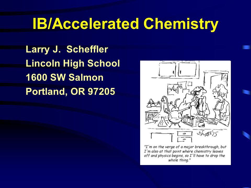 IB/Accelerated Chemistry Larry J. Scheffler Lincoln High School 1600 SW Salmon Portland, OR 97205