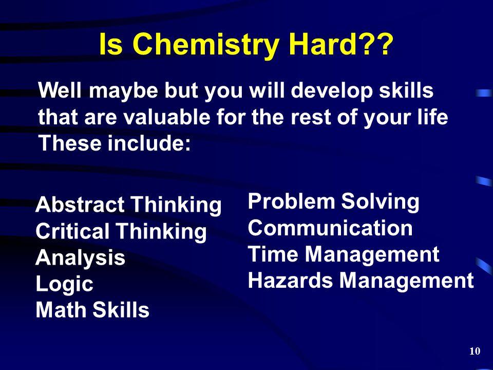 Is Chemistry Hard?? Abstract Thinking Critical Thinking Analysis Logic Math Skills Problem Solving Communication Time Management Hazards Management We
