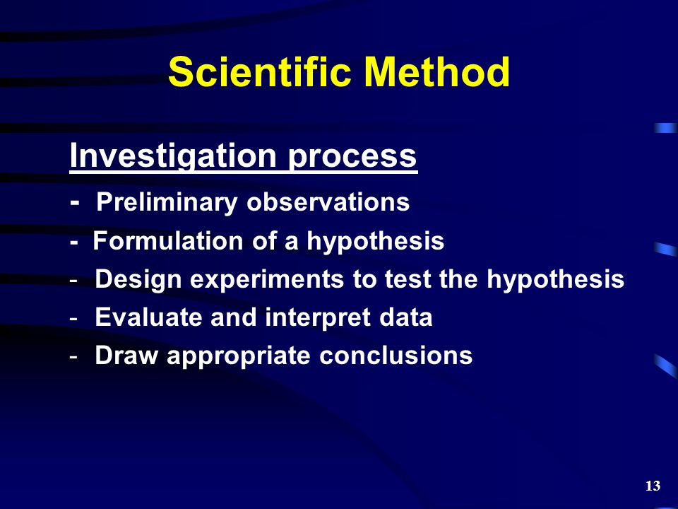 Scientific Method Investigation process - Preliminary observations - Formulation of a hypothesis -Design experiments to test the hypothesis -Evaluate