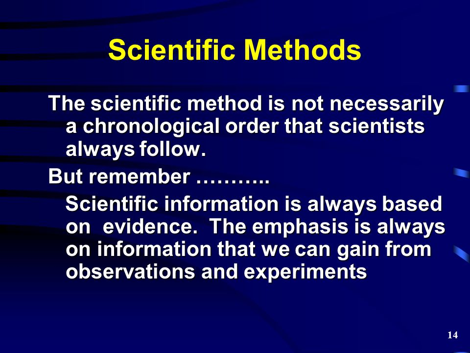 Scientific Methods The scientific method is not necessarily a chronological order that scientists always follow. But remember ……….. Scientific informa
