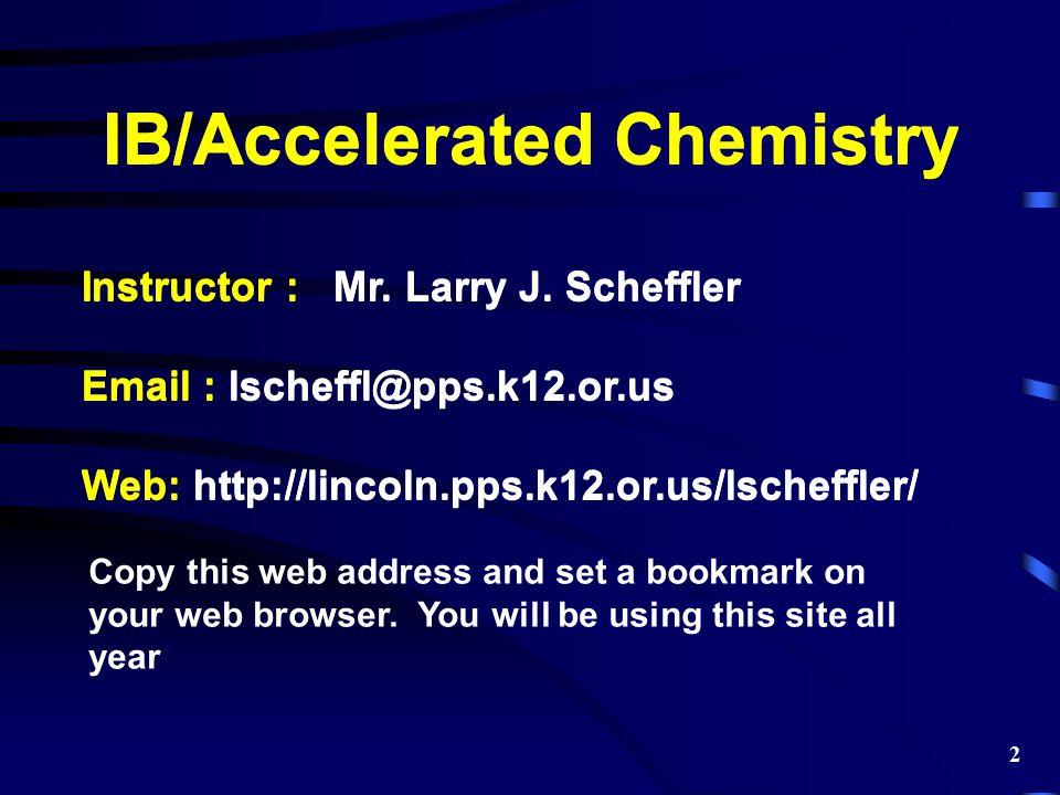 IB/Accelerated Chemistry Instructor : Mr. Larry J. Scheffler Email : lscheffl@pps.k12.or.us Web: http://lincoln.pps.k12.or.us/lscheffler/ Copy this we