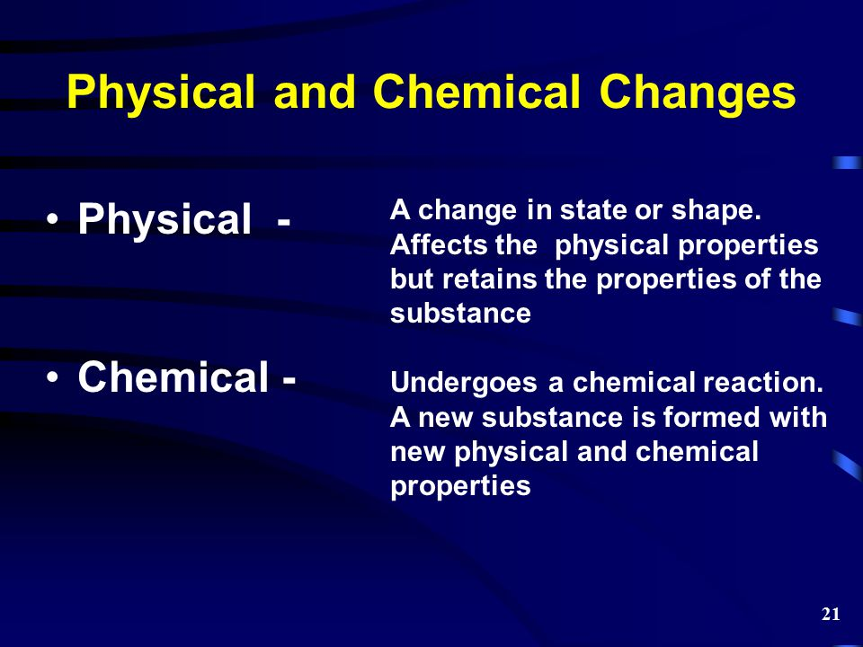 Physical and Chemical Changes Physical - Chemical - A change in state or shape. Affects the physical properties but retains the properties of the subs
