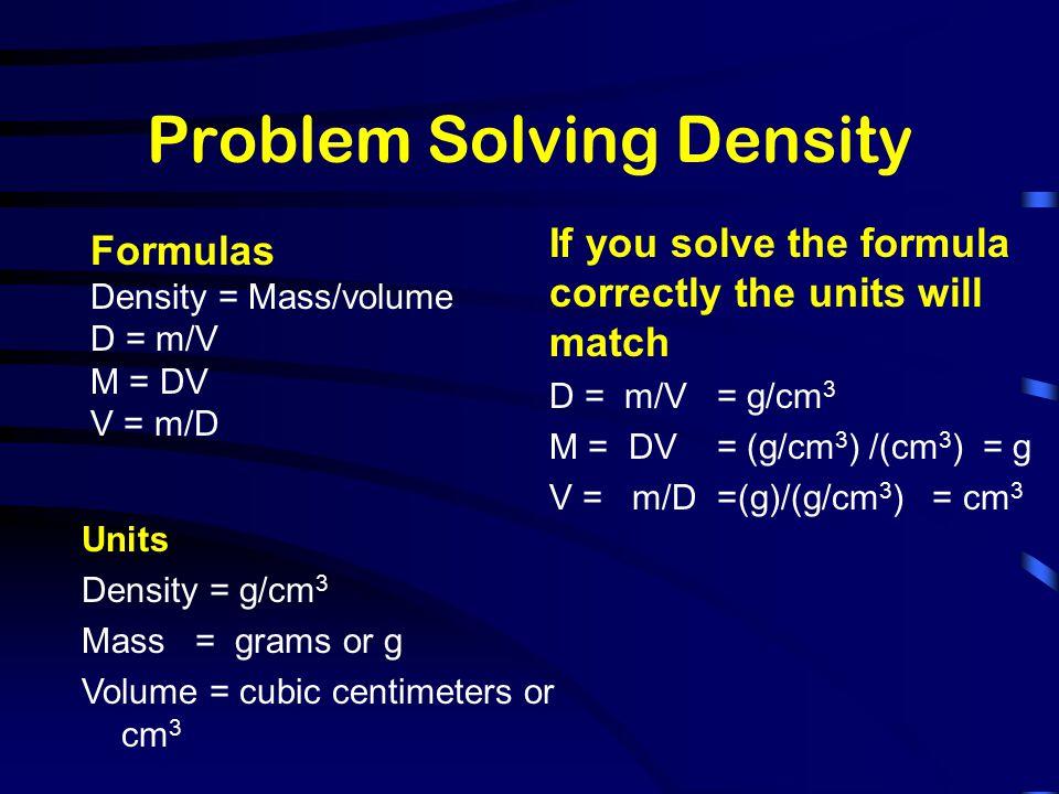Problem Solving Density Formulas Density = Mass/volume D = m/V M = DV V = m/D Units Density = g/cm 3 Mass = grams or g Volume = cubic centimeters or c