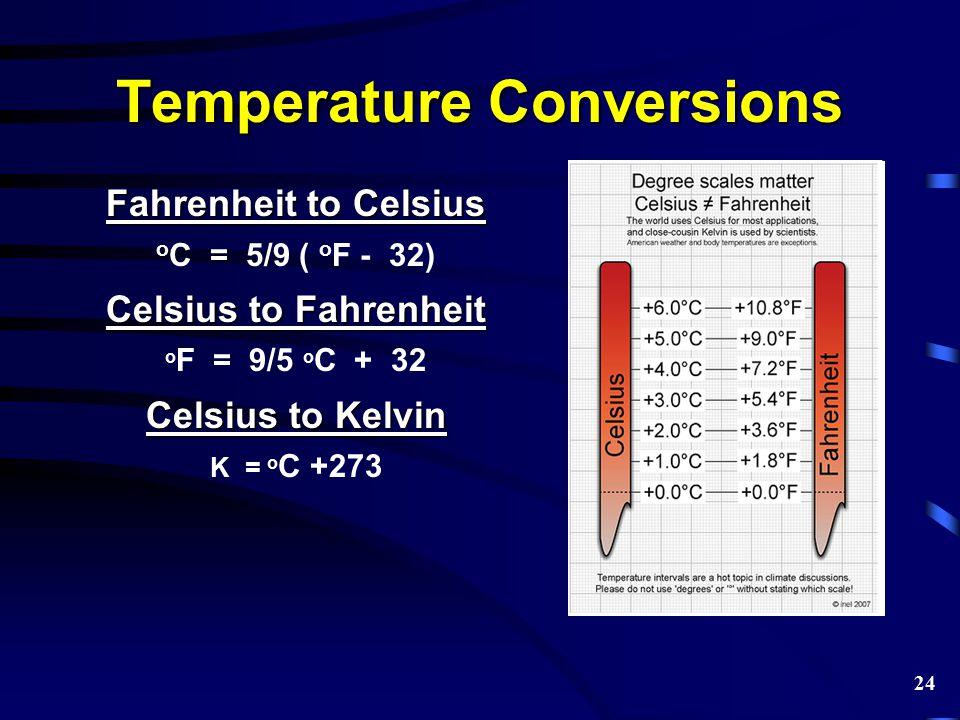 Temperature Conversions Fahrenheit to Celsius o C = 5/9 ( o F - 32) Celsius to Fahrenheit o F = 9/5 o C + 32 Celsius to Kelvin K = o C +273 24