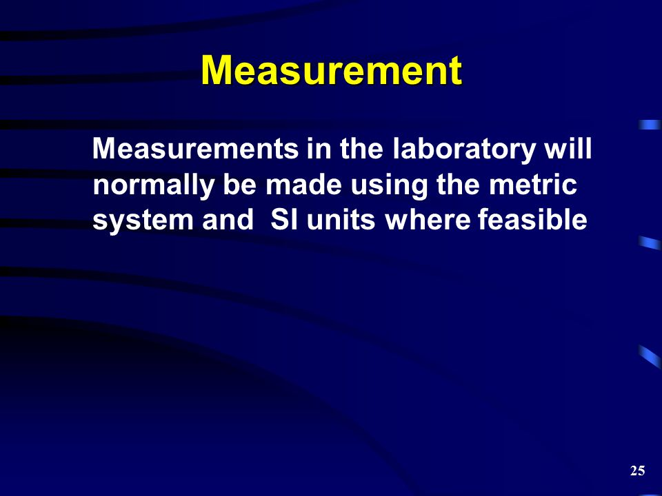 Measurement Measurements in the laboratory will normally be made using the metric system and SI units where feasible 25