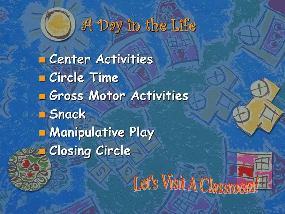 A Day in the Life n Center Activities n Circle Time n Gross Motor Activities n Snack n Manipulative Play n Closing Circle
