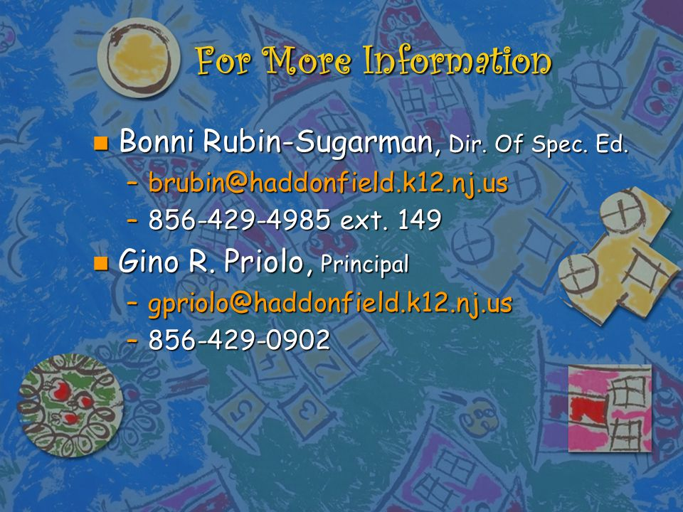 For More Information n Bonni Rubin-Sugarman, Dir. Of Spec. Ed. –brubin@haddonfield.k12.nj.us –856-429-4985 ext. 149 n Gino R. Priolo, Principal –gprio