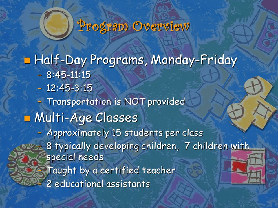 Program Overview n Half-Day Programs, Monday-Friday –8:45-11:15 –12:45-3:15 –Transportation is NOT provided n Multi-Age Classes –Approximately 15 students per class –8 typically developing children, 7 children with special needs –Taught by a certified teacher –2 educational assistants
