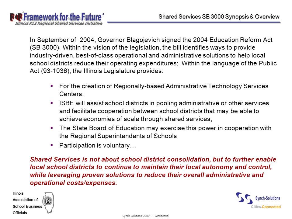 Synch-Solutions 2006 © – Confidential © © Illinois K12 Regional Shared Services Initiative Illinois Association of School Business Officials Shared Services SB 3000 Synopsis & Overview In September of 2004, Governor Blagojevich signed the 2004 Education Reform Act (SB 3000) 1 Within the vision of the legislation, the bill identifies ways to provide industry-driven, best-of-class operational and administrative solutions to help local school districts reduce their operating expenditures; Within the language of the Public Act (93-1036), the Illinois Legislature provides:  For the creation of Regionally-based Administrative Technology Services Centers;  ISBE will assist school districts in pooling administrative or other services and facilitate cooperation between school districts that may be able to achieve economies of scale through shared services;  The State Board of Education may exercise this power in cooperation with the Regional Superintendents of Schools  Participation is voluntary  Shared Services is not about school district consolidation, but to further enable local school districts to continue to maintain their local autonomy and control, while leveraging proven solutions to reduce their overall administrative and operational costs/expenses.