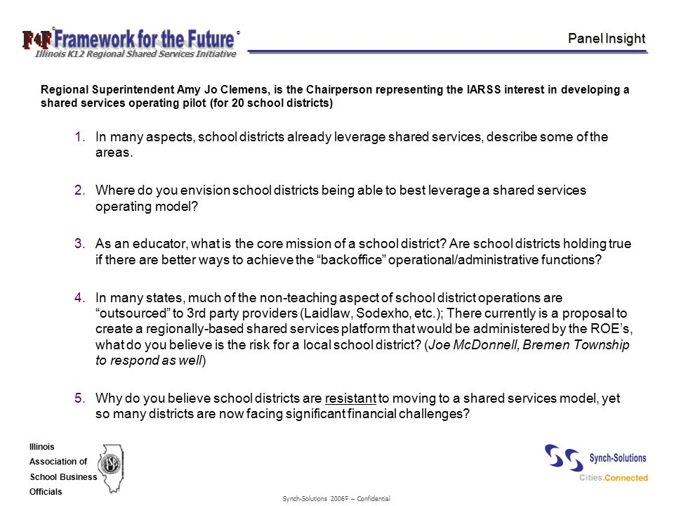 Synch-Solutions 2006 © – Confidential © © Illinois K12 Regional Shared Services Initiative Illinois Association of School Business Officials Panel Insight Regional Superintendent Amy Jo Clemens, is the Chairperson representing the IARSS interest in developing a shared services operating pilot (for 20 school districts) 1.In many aspects, school districts already leverage shared services, describe some of the areas.