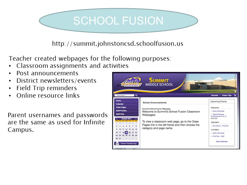 SCHOOL FUSION Teacher created webpages for the following purposes: Classroom assignments and activities Post announcements District newsletters/events Field Trip reminders Online resource links http://summit.johnstoncsd.schoolfusion.us Parent usernames and passwords are the same as used for Infinite Campus.