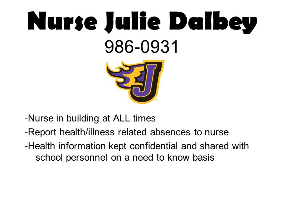 Nurse Julie Dalbey 986-0931 -Nurse in building at ALL times -Report health/illness related absences to nurse -Health information kept confidential and shared with school personnel on a need to know basis