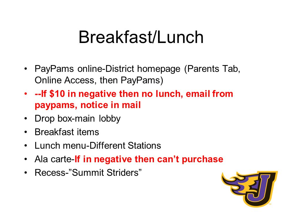 Breakfast/Lunch PayPams online-District homepage (Parents Tab, Online Access, then PayPams) --If $10 in negative then no lunch, email from paypams, notice in mail Drop box-main lobby Breakfast items Lunch menu-Different Stations Ala carte-If in negative then can't purchase Recess- Summit Striders