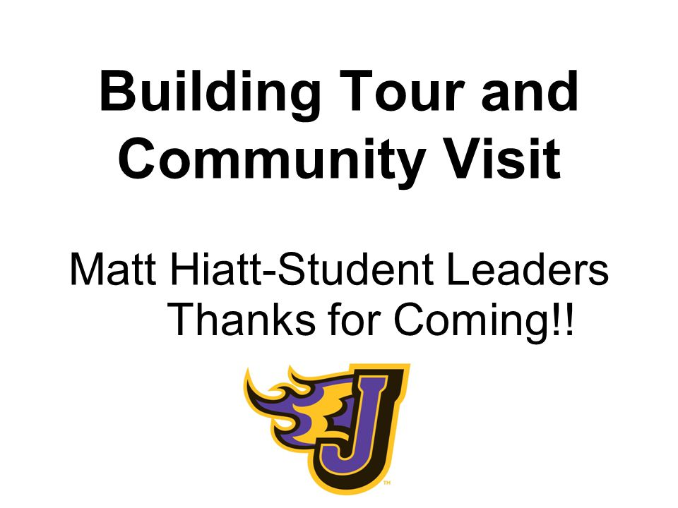 Building Tour and Community Visit Matt Hiatt-Student Leaders Thanks for Coming!!