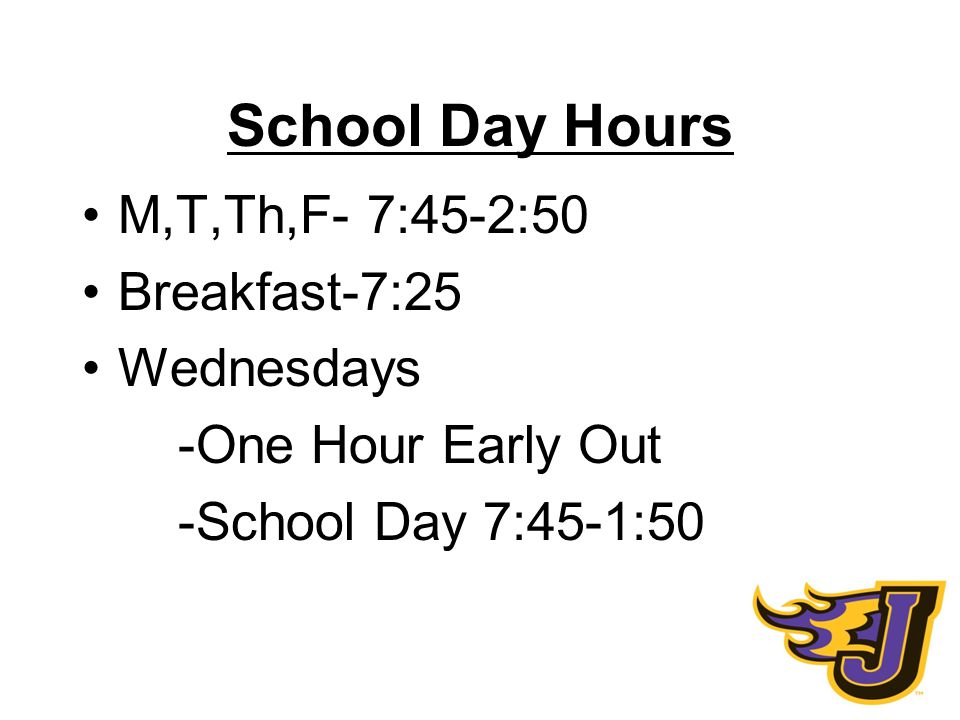 School Day Hours M,T,Th,F- 7:45-2:50 Breakfast-7:25 Wednesdays -One Hour Early Out -School Day 7:45-1:50
