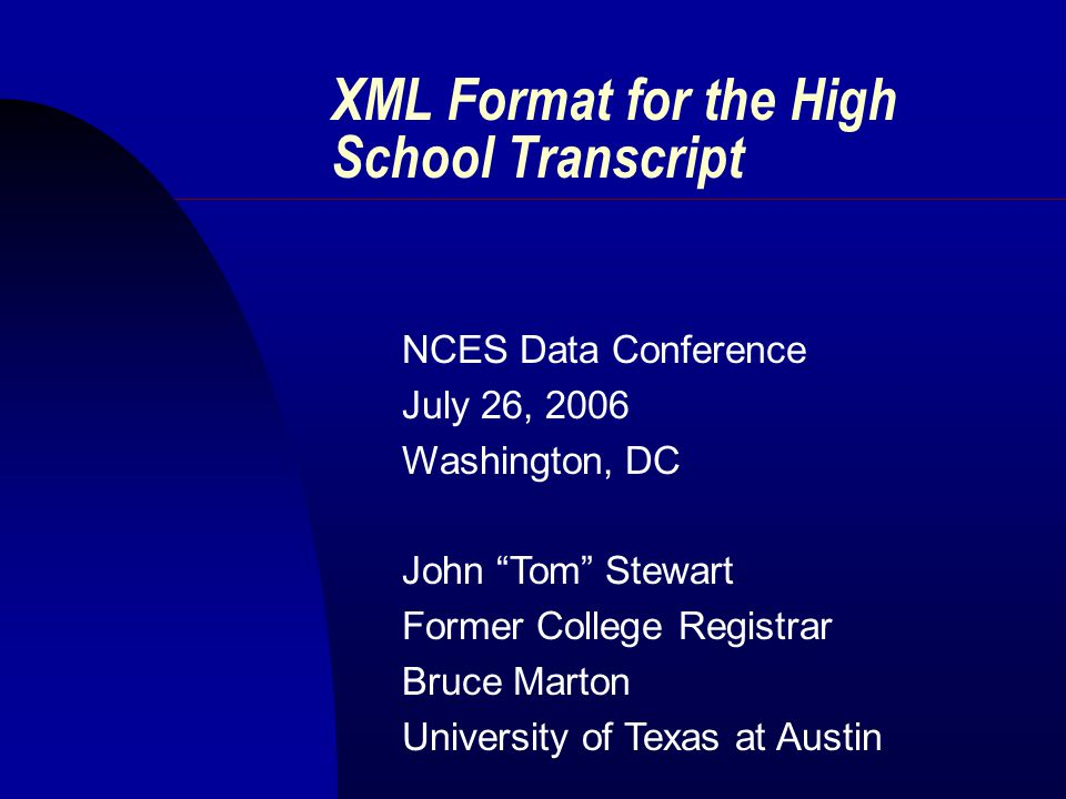 XML Format for the High School Transcript NCES Data Conference July 26, 2006 Washington, DC John Tom Stewart Former College Registrar Bruce Marton University of Texas at Austin