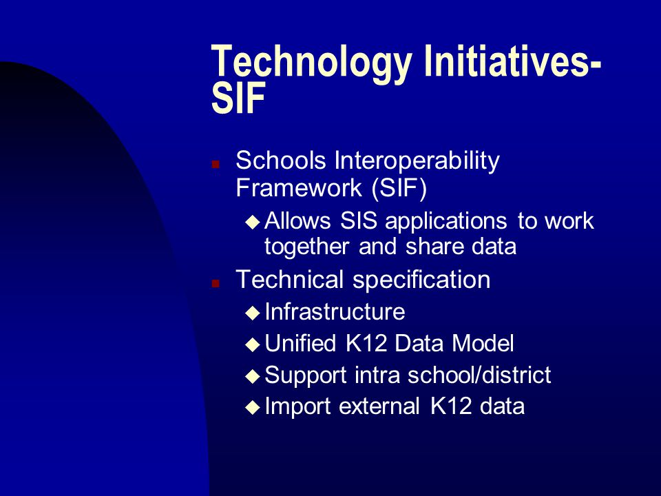 Technology Initiatives- SIF n Schools Interoperability Framework (SIF) u Allows SIS applications to work together and share data n Technical specification u Infrastructure u Unified K12 Data Model u Support intra school/district u Import external K12 data