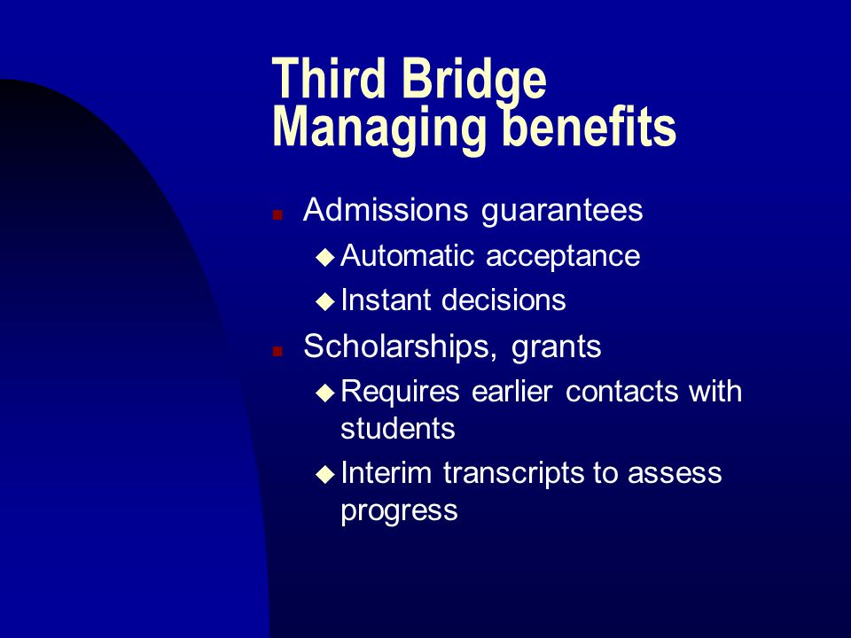 Third Bridge Managing benefits n Admissions guarantees u Automatic acceptance u Instant decisions n Scholarships, grants u Requires earlier contacts with students u Interim transcripts to assess progress