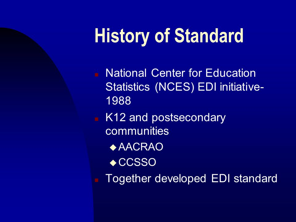History of Standard n National Center for Education Statistics (NCES) EDI initiative- 1988 n K12 and postsecondary communities u AACRAO u CCSSO n Together developed EDI standard