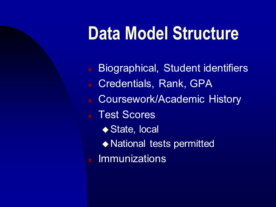 Data Model Structure n Biographical, Student identifiers n Credentials, Rank, GPA n Coursework/Academic History n Test Scores u State, local u National tests permitted n Immunizations