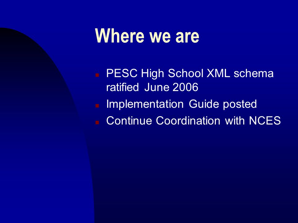 Where we are n PESC High School XML schema ratified June 2006 n Implementation Guide posted n Continue Coordination with NCES