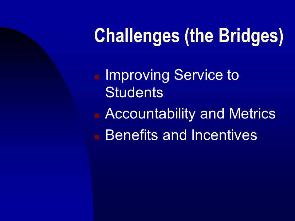 Challenges (the Bridges) n Improving Service to Students n Accountability and Metrics n Benefits and Incentives