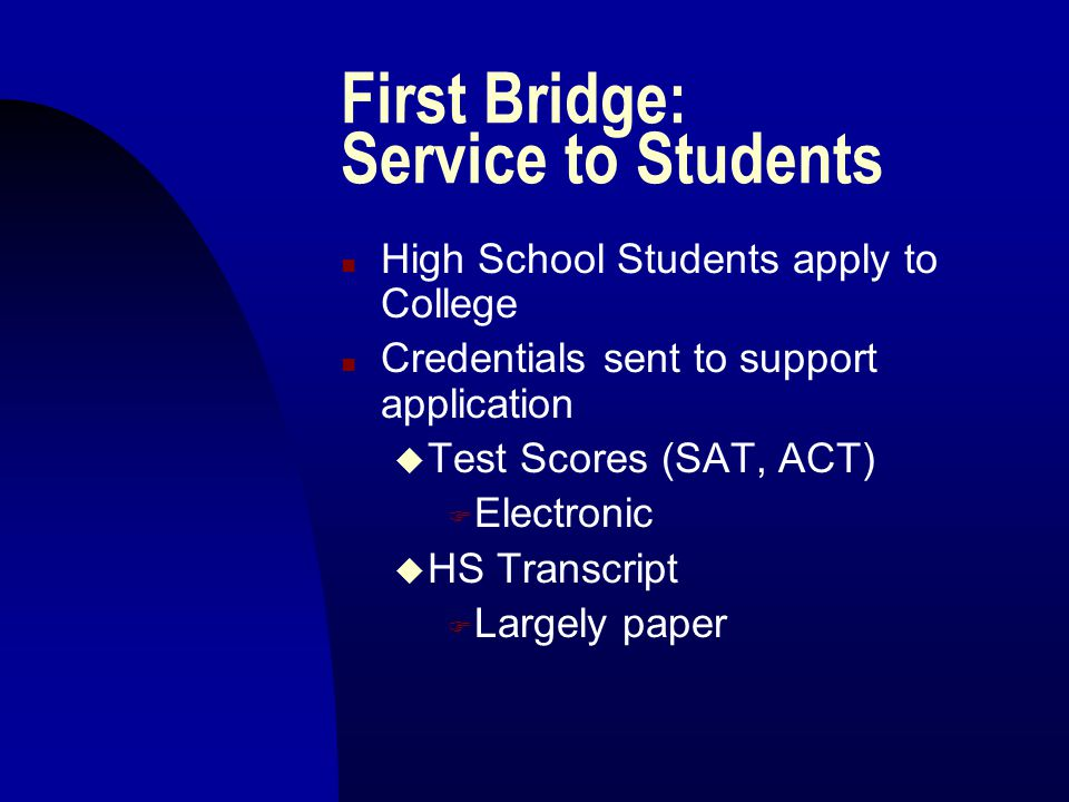 First Bridge: Service to Students n High School Students apply to College n Credentials sent to support application u Test Scores (SAT, ACT) F Electro