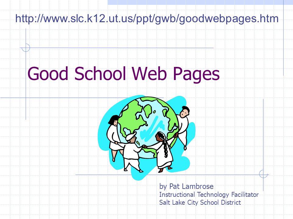 Good School Web Pages by Pat Lambrose Instructional Technology Facilitator Salt Lake City School District http://www.slc.k12.ut.us/ppt/gwb/goodwebpages.htm