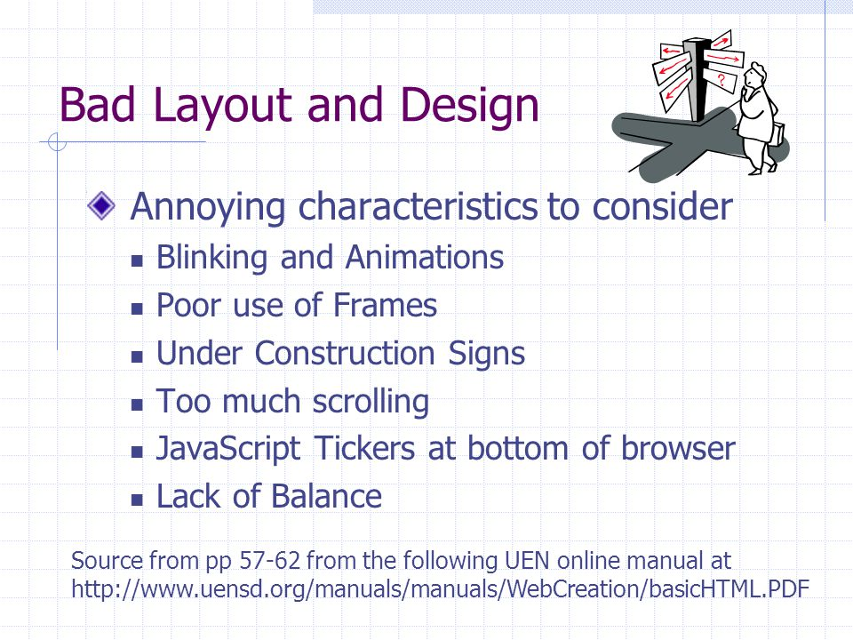 Bad Layout and Design Annoying characteristics to consider Blinking and Animations Poor use of Frames Under Construction Signs Too much scrolling JavaScript Tickers at bottom of browser Lack of Balance Source from pp 57-62 from the following UEN online manual at http://www.uensd.org/manuals/manuals/WebCreation/basicHTML.PDF