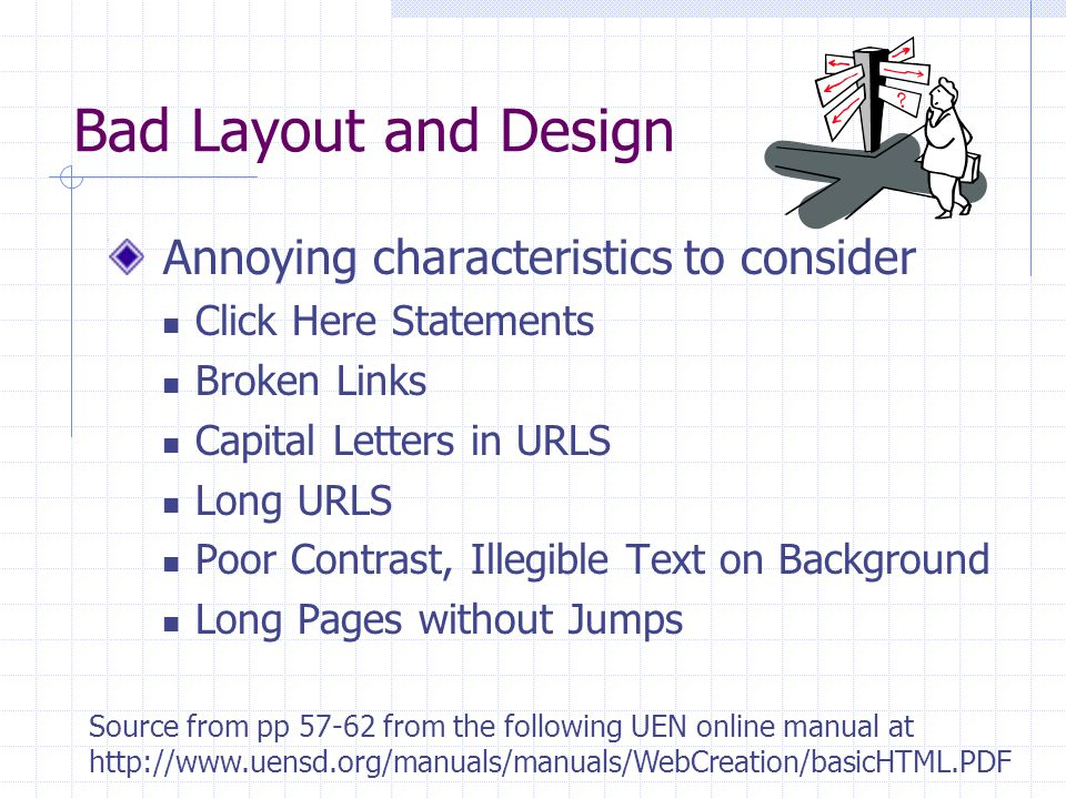 Bad Layout and Design Annoying characteristics to consider Click Here Statements Broken Links Capital Letters in URLS Long URLS Poor Contrast, Illegible Text on Background Long Pages without Jumps Source from pp 57-62 from the following UEN online manual at http://www.uensd.org/manuals/manuals/WebCreation/basicHTML.PDF