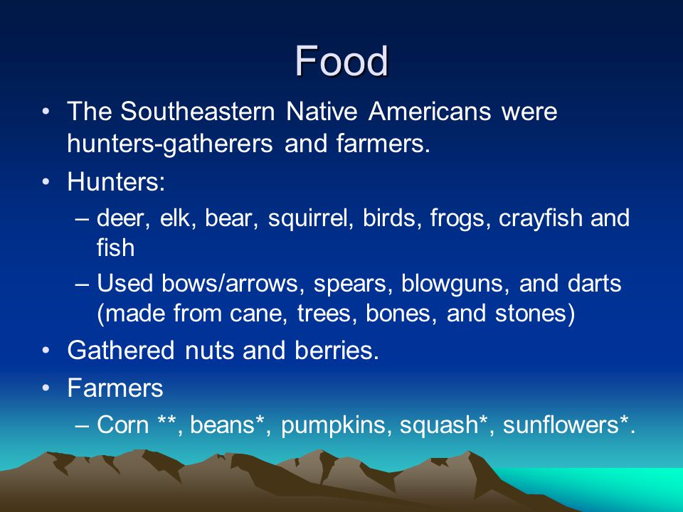 Food The Southeastern Native Americans were hunters-gatherers and farmers.