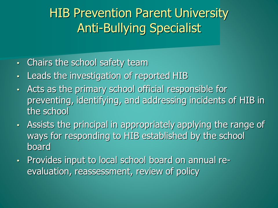 HIB Prevention Parent University Anti-Bullying Specialist Chairs the school safety team Chairs the school safety team Leads the investigation of reported HIB Leads the investigation of reported HIB Acts as the primary school official responsible for preventing, identifying, and addressing incidents of HIB in the school Acts as the primary school official responsible for preventing, identifying, and addressing incidents of HIB in the school Assists the principal in appropriately applying the range of ways for responding to HIB established by the school board Assists the principal in appropriately applying the range of ways for responding to HIB established by the school board Provides input to local school board on annual re- evaluation, reassessment, review of policy Provides input to local school board on annual re- evaluation, reassessment, review of policy