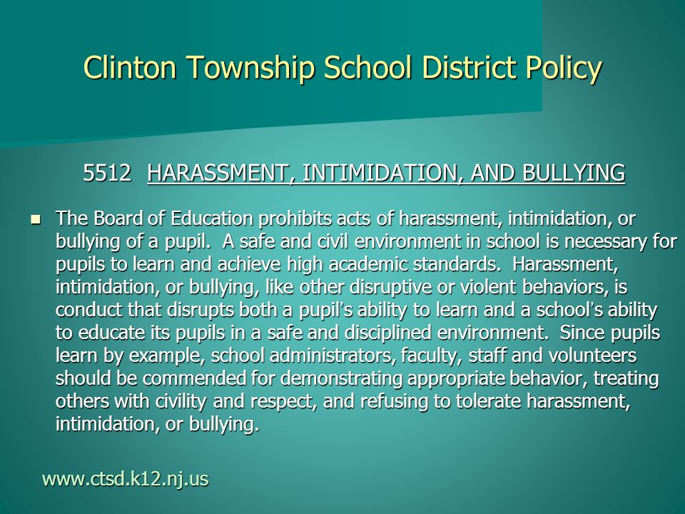 Clinton Township School District Policy 5512 HARASSMENT, INTIMIDATION, AND BULLYING The Board of Education prohibits acts of harassment, intimidation, or bullying of a pupil.