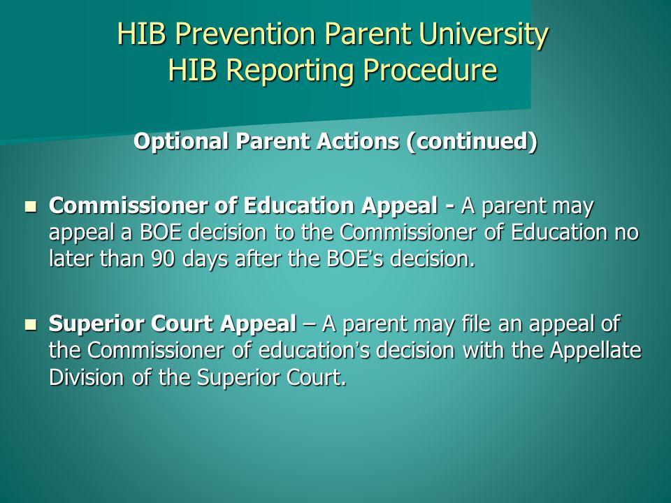 HIB Prevention Parent University HIB Reporting Procedure Optional Parent Actions (continued) Commissioner of Education Appeal - A parent may appeal a BOE decision to the Commissioner of Education no later than 90 days after the BOE's decision.