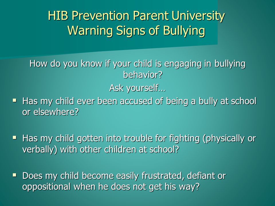 HIB Prevention Parent University Warning Signs of Bullying How do you know if your child is engaging in bullying behavior.