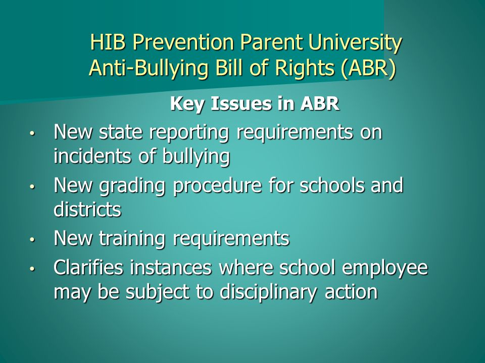 HIB Prevention Parent University Anti-Bullying Bill of Rights (ABR) HIB Prevention Parent University Anti-Bullying Bill of Rights (ABR) Key Issues in ABR (continued) New definition of bullying New definition of bullying Clarifies responsibility for conduct away from school grounds Clarifies responsibility for conduct away from school grounds Creates School Safety Teams Creates School Safety Teams Requires Anti-Bullying Specialist in every school Requires Anti-Bullying Specialist in every school Requires Anti-Bullying Coordinator for district Requires Anti-Bullying Coordinator for district New investigation, reporting, discipline, appeal procedures New investigation, reporting, discipline, appeal procedures