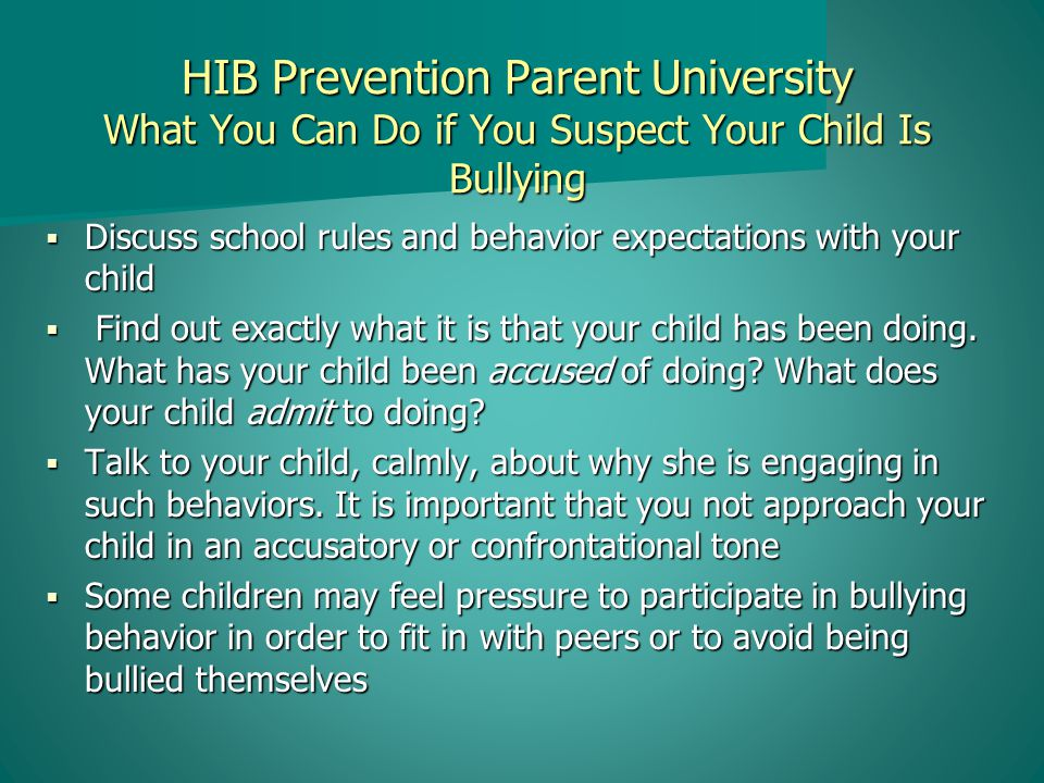 HIB Prevention Parent University What You Can Do if You Suspect Your Child Is Bullying  Discuss school rules and behavior expectations with your child  Find out exactly what it is that your child has been doing.