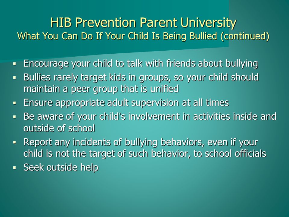 HIB Prevention Parent University What You Can Do If Your Child Is Being Bullied (continued)  Encourage your child to talk with friends about bullying  Bullies rarely target kids in groups, so your child should maintain a peer group that is unified  Ensure appropriate adult supervision at all times  Be aware of your child's involvement in activities inside and outside of school  Report any incidents of bullying behaviors, even if your child is not the target of such behavior, to school officials  Seek outside help