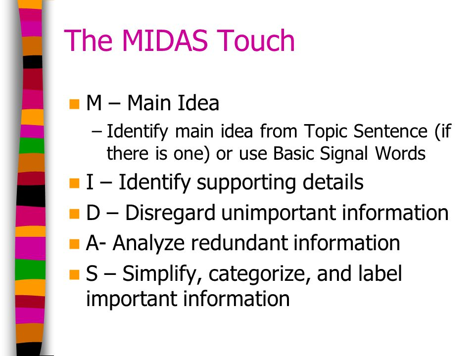 The MIDAS Touch M – Main Idea –Identify main idea from Topic Sentence (if there is one) or use Basic Signal Words I – Identify supporting details D – Disregard unimportant information A- Analyze redundant information S – Simplify, categorize, and label important information