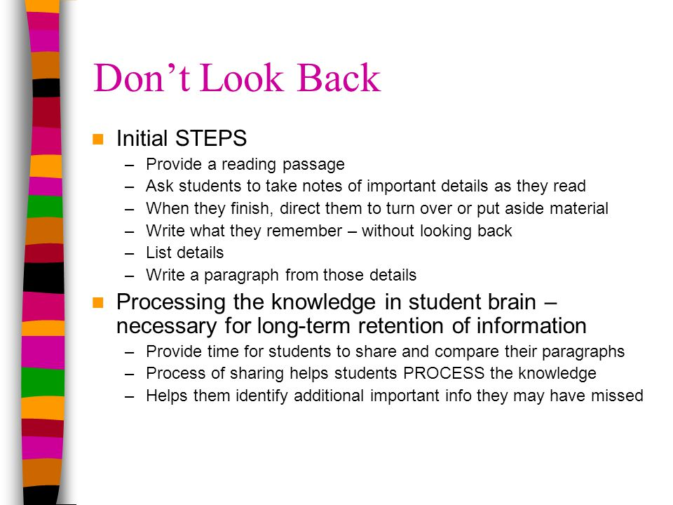 Don't Look Back Initial STEPS –Provide a reading passage –Ask students to take notes of important details as they read –When they finish, direct them to turn over or put aside material –Write what they remember – without looking back –List details –Write a paragraph from those details Processing the knowledge in student brain – necessary for long-term retention of information –Provide time for students to share and compare their paragraphs –Process of sharing helps students PROCESS the knowledge –Helps them identify additional important info they may have missed