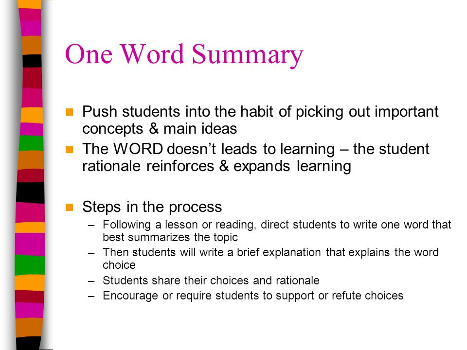 One Word Summary Push students into the habit of picking out important concepts & main ideas The WORD doesn't leads to learning – the student rationale reinforces & expands learning Steps in the process –Following a lesson or reading, direct students to write one word that best summarizes the topic –Then students will write a brief explanation that explains the word choice –Students share their choices and rationale –Encourage or require students to support or refute choices