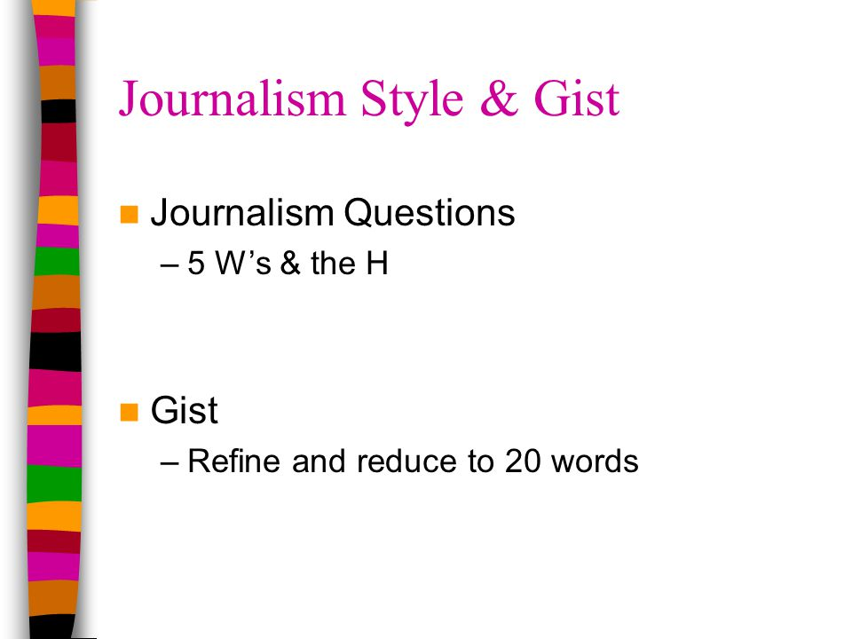 Journalism Style & Gist Journalism Questions –5 W's & the H Gist –Refine and reduce to 20 words