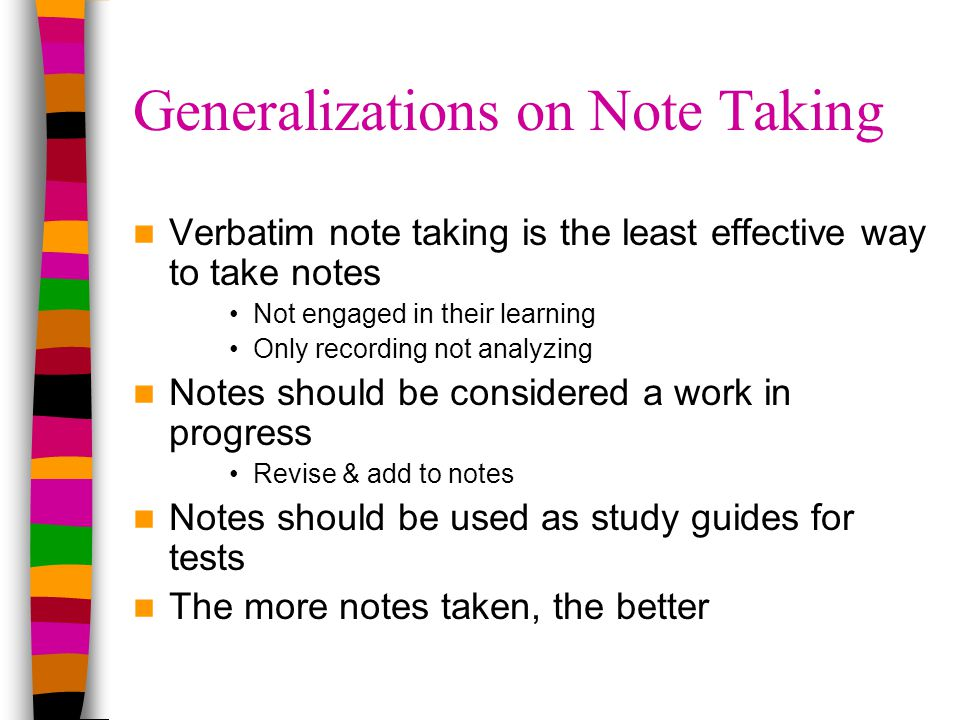 Generalizations on Note Taking Verbatim note taking is the least effective way to take notes Not engaged in their learning Only recording not analyzing Notes should be considered a work in progress Revise & add to notes Notes should be used as study guides for tests The more notes taken, the better