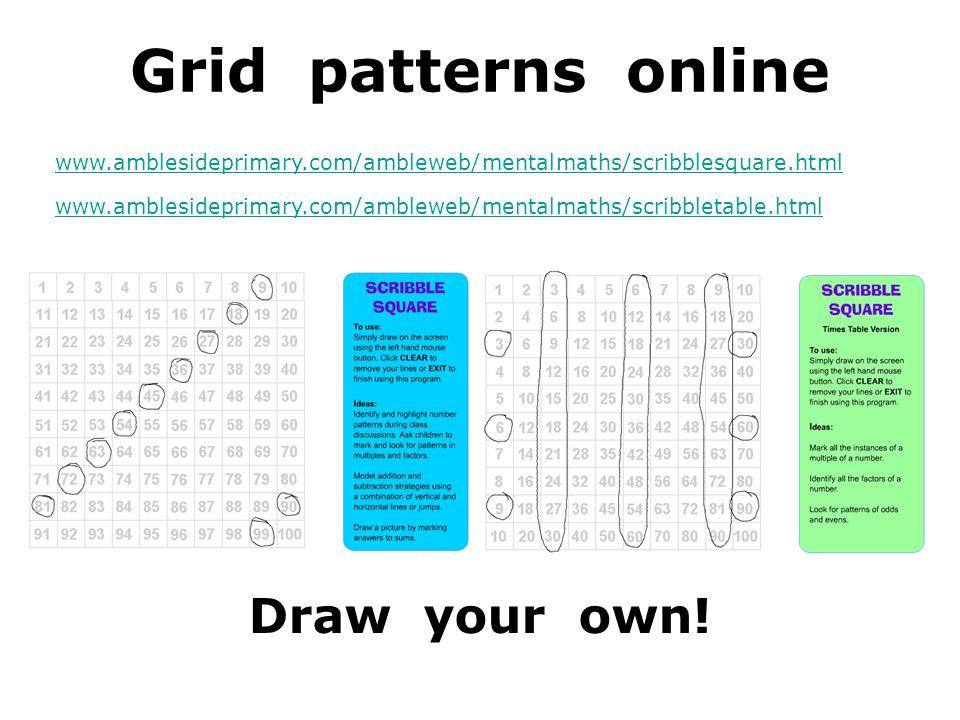 Grid patterns online www.amblesideprimary.com/ambleweb/mentalmaths/scribblesquare.html www.amblesideprimary.com/ambleweb/mentalmaths/scribbletable.html Draw your own!