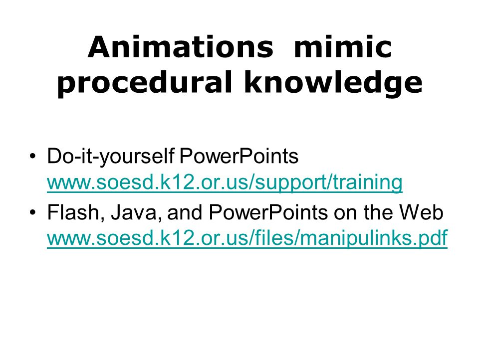 Animations mimic procedural knowledge Do-it-yourself PowerPoints www.soesd.k12.or.us/support/training www.soesd.k12.or.us/support/training Flash, Java, and PowerPoints on the Web www.soesd.k12.or.us/files/manipulinks.pdf www.soesd.k12.or.us/files/manipulinks.pdf