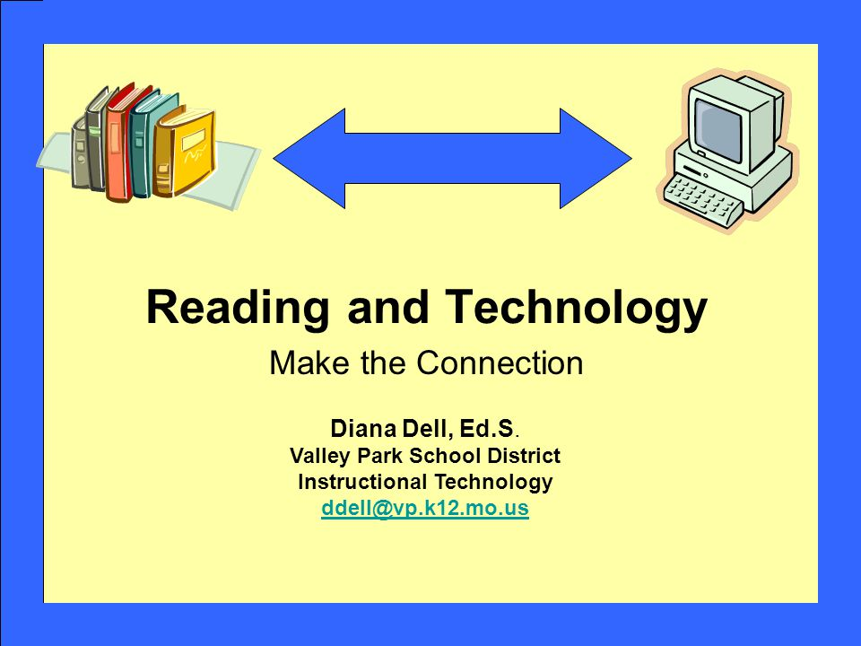 Reading and Technology Make the Connection Diana Dell, Ed.S. Valley Park School District Instructional Technology ddell@vp.k12.mo.us ddell@vp.k12.mo.u