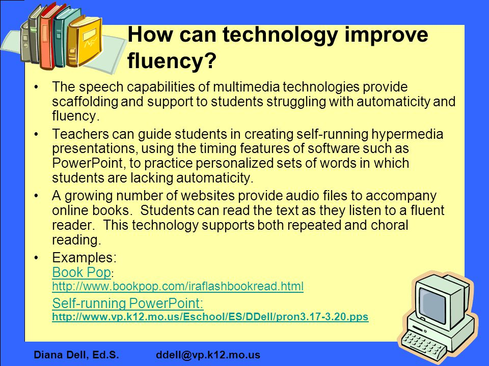 Diana Dell, Ed.S. ddell@vp.k12.mo.us How can technology improve fluency? The speech capabilities of multimedia technologies provide scaffolding and su