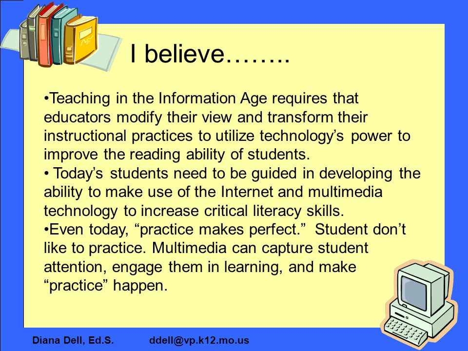 Diana Dell, Ed.S. ddell@vp.k12.mo.us I believe…….. Teaching in the Information Age requires that educators modify their view and transform their instr