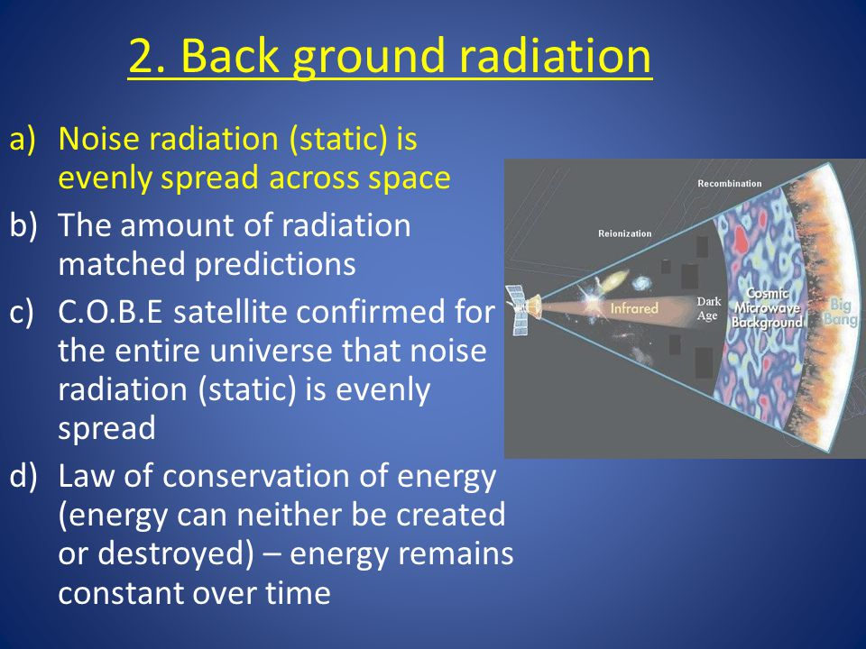 2. Back ground radiation a)Noise radiation (static) is evenly spread across space b)The amount of radiation matched predictions c)C.O.B.E satellite co